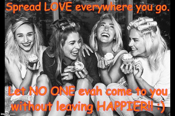 Spread LOVE Everywhere | Spread LOVE everywhere you go. without leaving HAPPIER!! :) Let NO ONE evah come to you | image tagged in happy friends,everyone happier | made w/ Imgflip meme maker