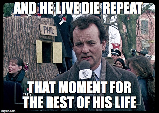 Groundhog Day | AND HE LIVE DIE REPEAT THAT MOMENT FOR THE REST OF HIS LIFE | image tagged in groundhog day | made w/ Imgflip meme maker
