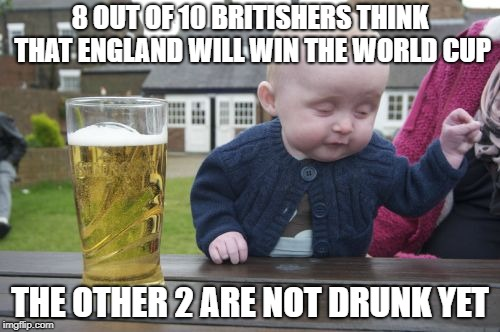 World Cup | 8 OUT OF 10 BRITISHERS THINK THAT ENGLAND WILL WIN THE WORLD CUP THE OTHER 2 ARE NOT DRUNK YET | image tagged in memes,drunk baby,funny,world cup,success kid | made w/ Imgflip meme maker