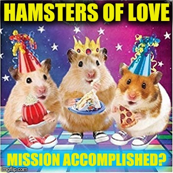 When will the big meanies learn?  They are no match for the Hamsters of Love! ~^^~ | HAMSTERS OF LOVE MISSION ACCOMPLISHED? | image tagged in hamster weekend,loyalsockatxhamster,loyalsockxhamster,hamsters made of fire save the universe,my mission may not be accomplished | made w/ Imgflip meme maker