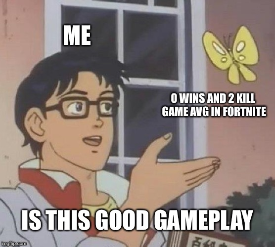 Is This A Pigeon Meme | ME 0 WINS AND 2 KILL GAME AVG IN FORTNITE IS THIS GOOD GAMEPLAY | image tagged in memes,is this a pigeon | made w/ Imgflip meme maker