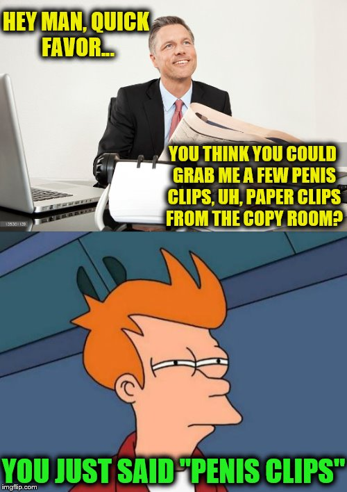 "HEY MAN, QUICK FAVOR... YOU THINK YOU COULD GRAB ME A FEW P**IS CLIPS, UH, PAPER CLIPS FROM THE COPY ROOM? YOU JUST SAID ""P**IS CLIPS"" 