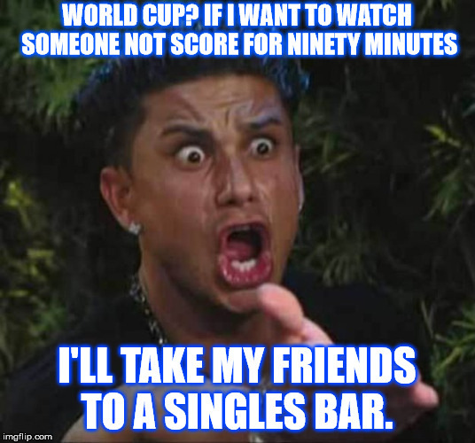 Jersey shore  | WORLD CUP? IF I WANT TO WATCH SOMEONE NOT SCORE FOR NINETY MINUTES I'LL TAKE MY FRIENDS TO A SINGLES BAR. | image tagged in jersey shore | made w/ Imgflip meme maker