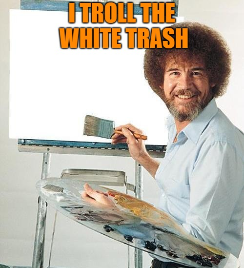 Bob Ross Troll | I TROLL THE WHITE TRASH | image tagged in bob ross troll | made w/ Imgflip meme maker