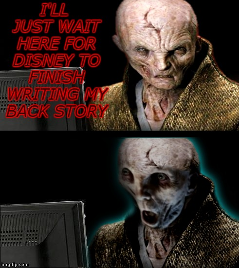 I feel as though his story was cut in half... | I'LL JUST WAIT HERE FOR DISNEY TO FINISH WRITING MY BACK STORY | image tagged in snoke,knowinghalfthebattle,cool story bro | made w/ Imgflip meme maker