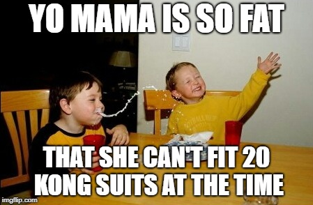 Yo Mamas So Fat Meme | YO MAMA IS SO FAT THAT SHE CAN'T FIT 20 KONG SUITS AT THE TIME | image tagged in memes,yo mamas so fat | made w/ Imgflip meme maker