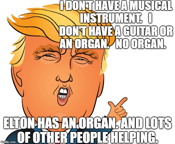 No organ | I DON'T HAVE A MUSICAL INSTRUMENT.   I DON'T HAVE A GUITAR OR AN ORGAN.   NO ORGAN. ELTON HAS AN ORGAN. AND LOTS OF OTHER PEOPLE HELPING. | image tagged in donald trump,organ | made w/ Imgflip meme maker