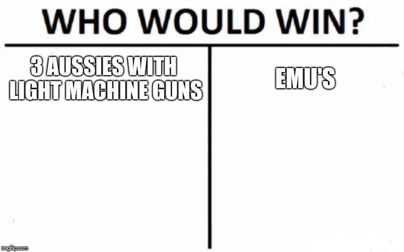 Who Would Win? | 3 AUSSIES WITH LIGHT MACHINE GUNS EMU'S | image tagged in memes,who would win | made w/ Imgflip meme maker