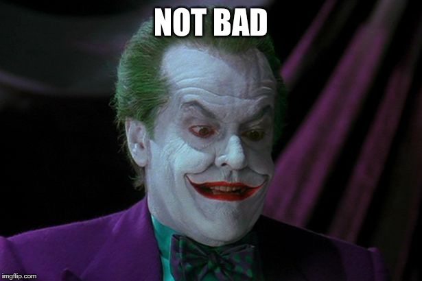 Joker Nicholson | NOT BAD | image tagged in joker nicholson | made w/ Imgflip meme maker