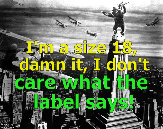 king kong | I'm a size 18, damn it, I don't care what the label says! | image tagged in king kong | made w/ Imgflip meme maker