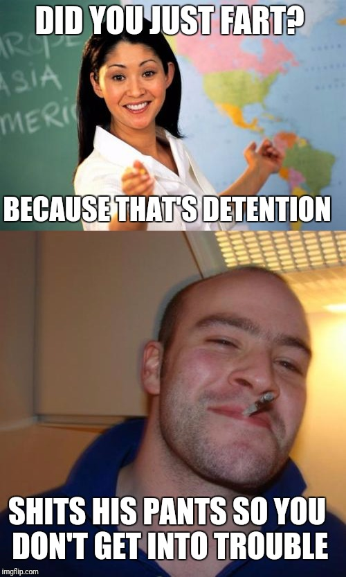 DID YOU JUST FART? BECAUSE THAT'S DETENTION SHITS HIS PANTS SO YOU DON'T GET INTO TROUBLE | image tagged in memes,good guy greg | made w/ Imgflip meme maker