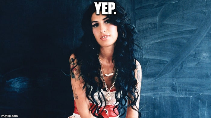 Amy Winehouse Back to Black | YEP. | image tagged in amy winehouse back to black | made w/ Imgflip meme maker