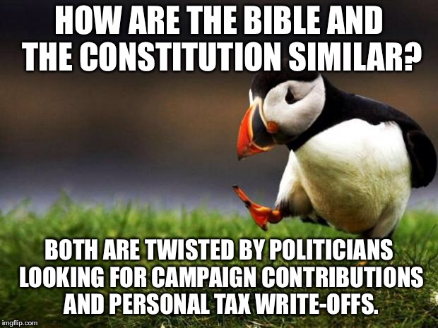 Politicians are televangelists | HOW ARE THE BIBLE AND THE CONSTITUTION SIMILAR? BOTH ARE TWISTED BY POLITICIANS LOOKING FOR CAMPAIGN CONTRIBUTIONS AND PERSONAL TAX WRITE-OF | image tagged in memes,unpopular opinion puffin,politicians,televangelist,tax,money | made w/ Imgflip meme maker