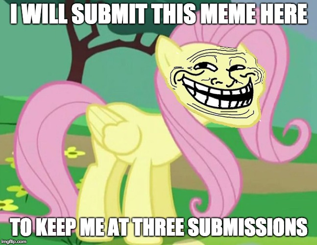 I want to keep it real! | I WILL SUBMIT THIS MEME HERE TO KEEP ME AT THREE SUBMISSIONS | image tagged in fluttertroll,memes,three submissions | made w/ Imgflip meme maker