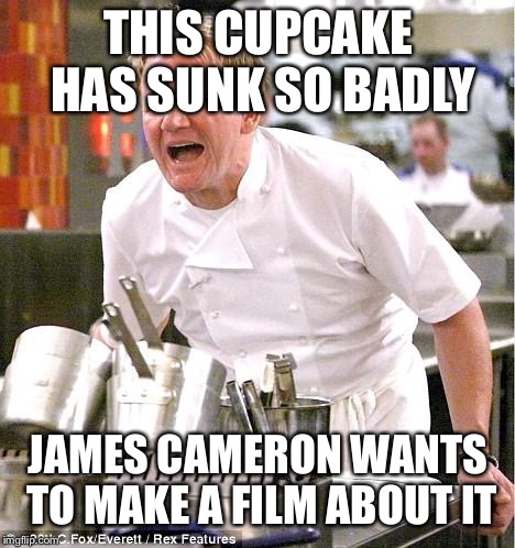 Chef Gordon Ramsay Meme | THIS CUPCAKE HAS SUNK SO BADLY JAMES CAMERON WANTS TO MAKE A FILM ABOUT IT | image tagged in memes,chef gordon ramsay | made w/ Imgflip meme maker