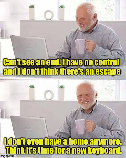 hide the pain harold | Can't see an end. I have no control and I don't think there's an escape I don't even have a home anymore. Think it's time for a new keyboard | image tagged in hide the pain harold,bad pun,computers | made w/ Imgflip meme maker