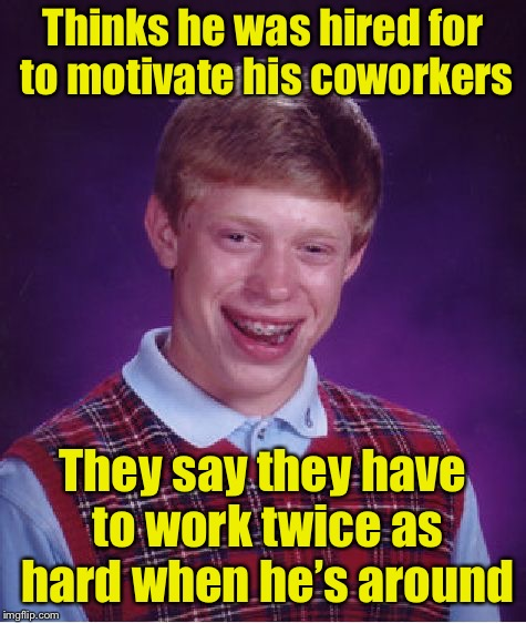 Bad Luck Brian Meme | Thinks he was hired for to motivate his coworkers They say they have to work twice as hard when he's around | image tagged in memes,bad luck brian | made w/ Imgflip meme maker
