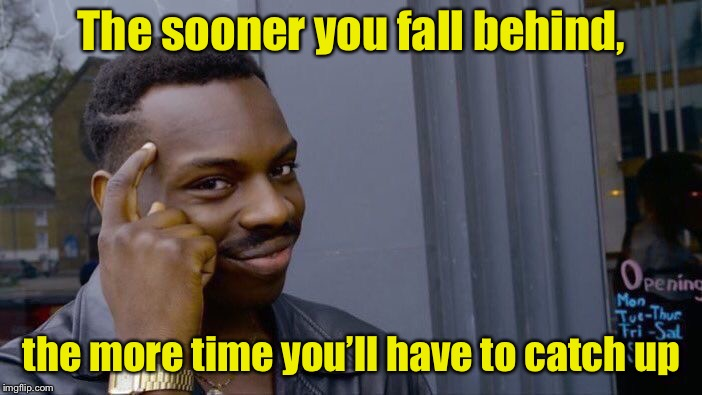Roll Safe Think About It Meme | The sooner you fall behind, the more time you'll have to catch up | image tagged in memes,roll safe think about it | made w/ Imgflip meme maker