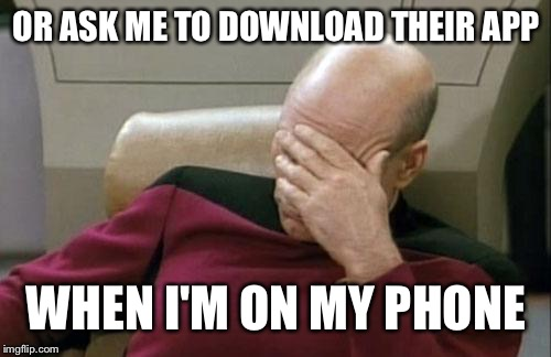 Captain Picard Facepalm Meme | OR ASK ME TO DOWNLOAD THEIR APP WHEN I'M ON MY PHONE | image tagged in memes,captain picard facepalm | made w/ Imgflip meme maker