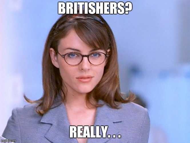 BRITISHERS? REALLY. . . | made w/ Imgflip meme maker