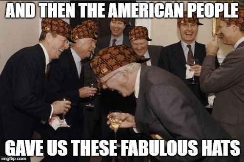 Government out of touch with The People | AND THEN THE AMERICAN PEOPLE GAVE US THESE FABULOUS HATS | image tagged in memes,laughing men in suits,scumbag,scumbag government,government,american politics | made w/ Imgflip meme maker
