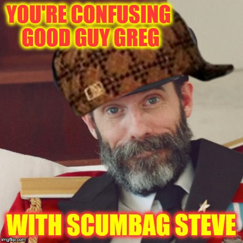 YOU'RE CONFUSING GOOD GUY GREG WITH SCUMBAG STEVE | made w/ Imgflip meme maker