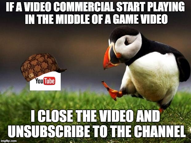 One commercial per video should be more than enough! | IF A VIDEO COMMERCIAL START PLAYING IN THE MIDDLE OF A GAME VIDEO I CLOSE THE VIDEO AND UNSUBSCRIBE TO THE CHANNEL | image tagged in memes,unpopular opinion puffin,scumbag,youtube | made w/ Imgflip meme maker