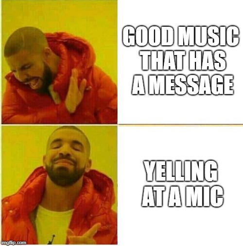 Drake Hotline approves | GOOD MUSIC THAT HAS A MESSAGE YELLING AT A MIC | image tagged in drake hotline approves | made w/ Imgflip meme maker