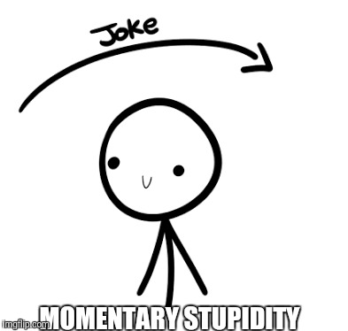 When you don't get the joke straight away!  | MOMENTARY STUPIDITY | image tagged in momentary stupidity | made w/ Imgflip meme maker
