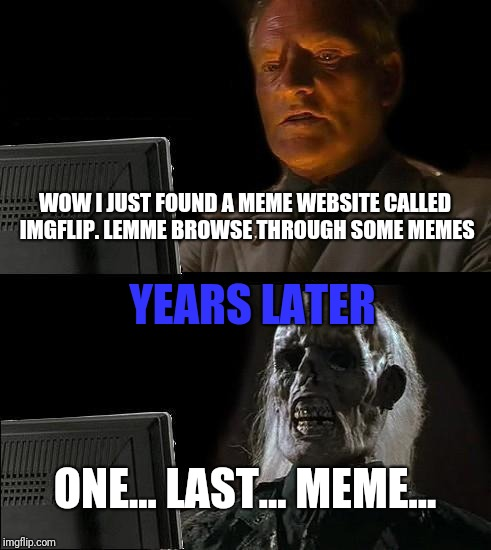 Browsing dem memes | WOW I JUST FOUND A MEME WEBSITE CALLED IMGFLIP. LEMME BROWSE THROUGH SOME MEMES ONE... LAST... MEME... YEARS LATER | image tagged in memes,ill just wait here,imgflip,internet | made w/ Imgflip meme maker