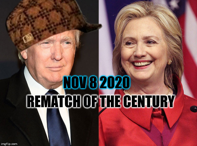 Trump-Hillary | REMATCH OF THE CENTURY NOV 8 2020 | image tagged in trump-hillary,scumbag | made w/ Imgflip meme maker