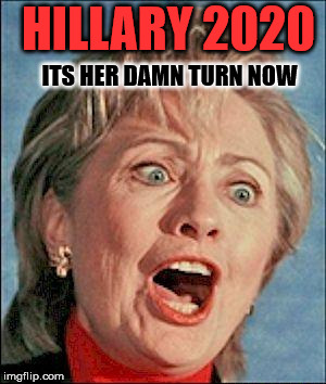 Ugly Hillary Clinton | HILLARY 2020 ITS HER DAMN TURN NOW | image tagged in ugly hillary clinton | made w/ Imgflip meme maker