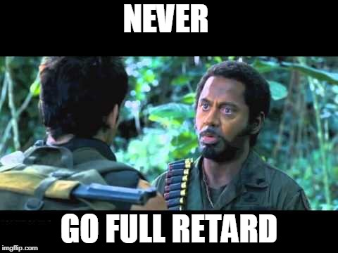 NEVER GO FULL RETARD | image tagged in tropic thunder | made w/ Imgflip meme maker