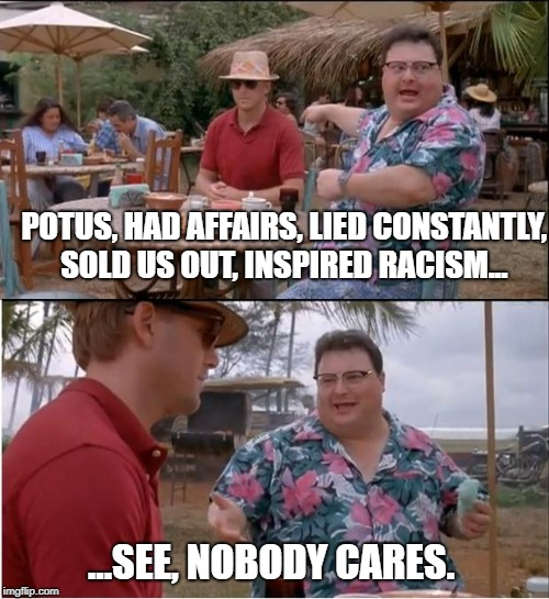 yep | POTUS, HAD AFFAIRS, LIED CONSTANTLY, SOLD US OUT, INSPIRED RACISM... ...SEE, NOBODY CARES. | image tagged in memes,see nobody cares | made w/ Imgflip meme maker