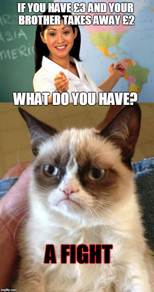 ANCIIIIENT!  | IF YOU HAVE £3 AND YOUR BROTHER TAKES AWAY £2 WHAT DO YOU HAVE? A FIGHT | image tagged in old joke,grumpy cat,unhelpful high school teacher | made w/ Imgflip meme maker