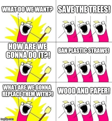 What Do We Want 3 Meme | WHAT DO WE WANT? SAVE THE TREES! HOW ARE WE GONNA DO IT?! BAN PLASTIC STRAWS! WHAT ARE WE GONNA REPLACE THEM WITH?! WOOD AND PAPER! | image tagged in memes,what do we want 3 | made w/ Imgflip meme maker
