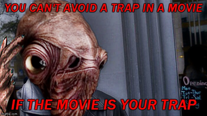 YOU CAN'T AVOID A TRAP IN A MOVIE IF THE MOVIE IS YOUR TRAP | made w/ Imgflip meme maker