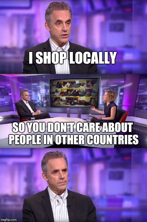 Jordan Peterson vs Feminist Interviewer | I SHOP LOCALLY SO YOU DON'T CARE ABOUT PEOPLE IN OTHER COUNTRIES | image tagged in jordan peterson vs feminist interviewer | made w/ Imgflip meme maker