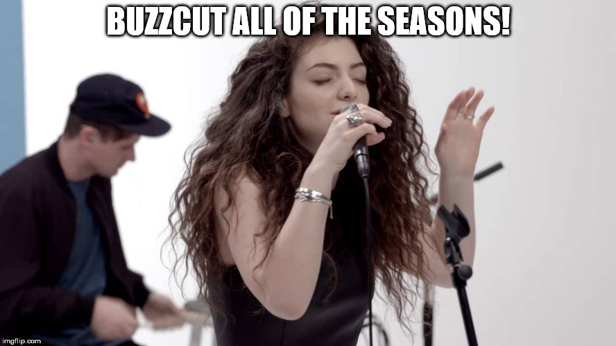 Buzzcut all of the seasons! | BUZZCUT ALL OF THE SEASONS! | image tagged in lorde buzzcut season,x all the y,lorde,buzzcut season | made w/ Imgflip meme maker