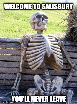 Waiting Skeleton Meme | WELCOME TO SALISBURY YOU'LL NEVER LEAVE | image tagged in memes,waiting skeleton | made w/ Imgflip meme maker