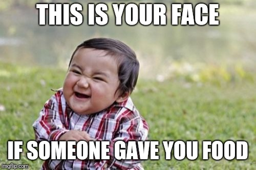 Evil Toddler Meme | THIS IS YOUR FACE IF SOMEONE GAVE YOU FOOD | image tagged in memes,evil toddler | made w/ Imgflip meme maker