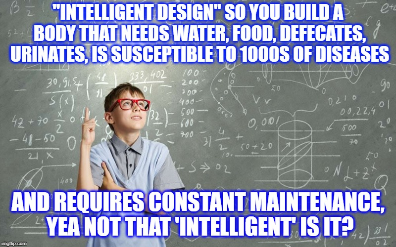"Smart Kid | ""INTELLIGENT DESIGN"" SO YOU BUILD A BODY THAT NEEDS WATER, FOOD, DEFECATES, URINATES, IS SUSCEPTIBLE TO 1000S OF DISEASES AND REQUIRES CONST 