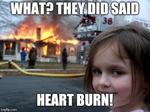 Disaster Girl Meme | WHAT? THEY DID SAID HEART BURN! | image tagged in memes,disaster girl | made w/ Imgflip meme maker