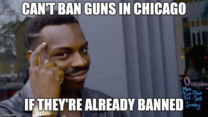 Roll Safe Think About It Meme | CAN'T BAN GUNS IN CHICAGO IF THEY'RE ALREADY BANNED | image tagged in memes,roll safe think about it | made w/ Imgflip meme maker