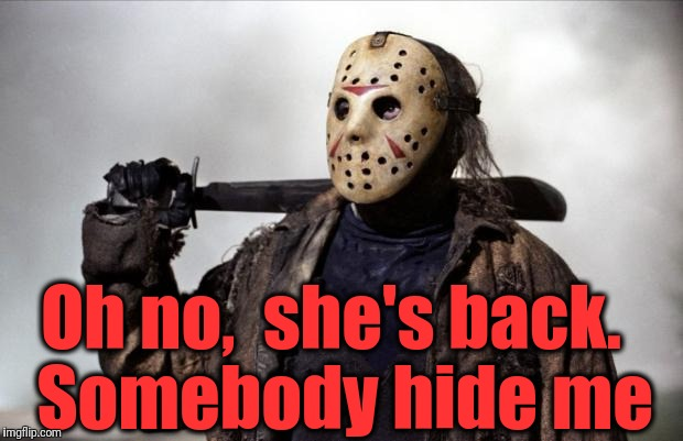 Friday the 13th | Oh no,  she's back.  Somebody hide me | image tagged in friday the 13th | made w/ Imgflip meme maker