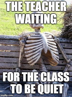 Waiting Skeleton Meme | THE TEACHER WAITING FOR THE CLASS TO BE QUIET | image tagged in memes,waiting skeleton | made w/ Imgflip meme maker