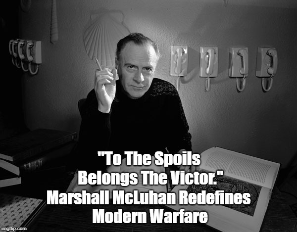 "Marshall McLuhan: ""To The Spoils Belongs The Victor."" 