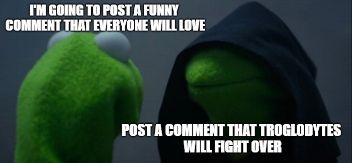 Evil Kermit Meme | I'M GOING TO POST A FUNNY COMMENT THAT EVERYONE WILL LOVE POST A COMMENT THAT TROGLODYTES WILL FIGHT OVER | image tagged in memes,evil kermit | made w/ Imgflip meme maker
