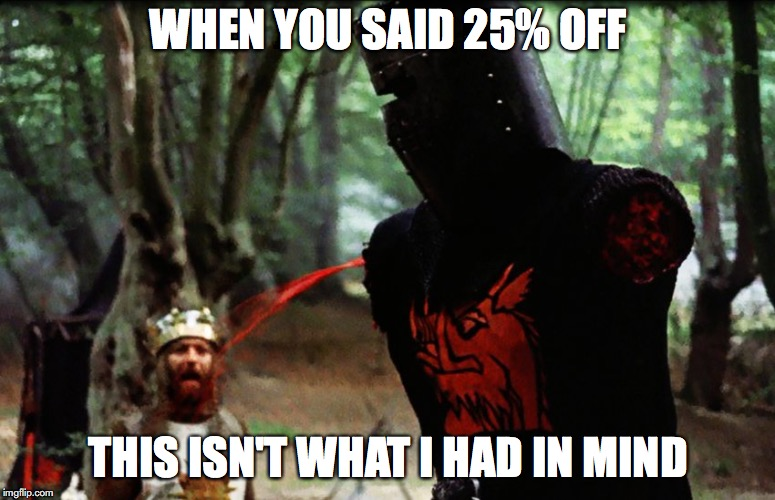 Monty Python Black Knight | WHEN YOU SAID 25% OFF THIS ISN'T WHAT I HAD IN MIND | image tagged in monty python black knight | made w/ Imgflip meme maker