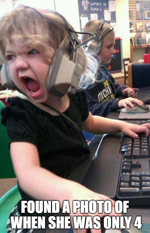 angry little girl gamer | FOUND A PHOTO OF WHEN SHE WAS ONLY 4 | image tagged in angry little girl gamer | made w/ Imgflip meme maker